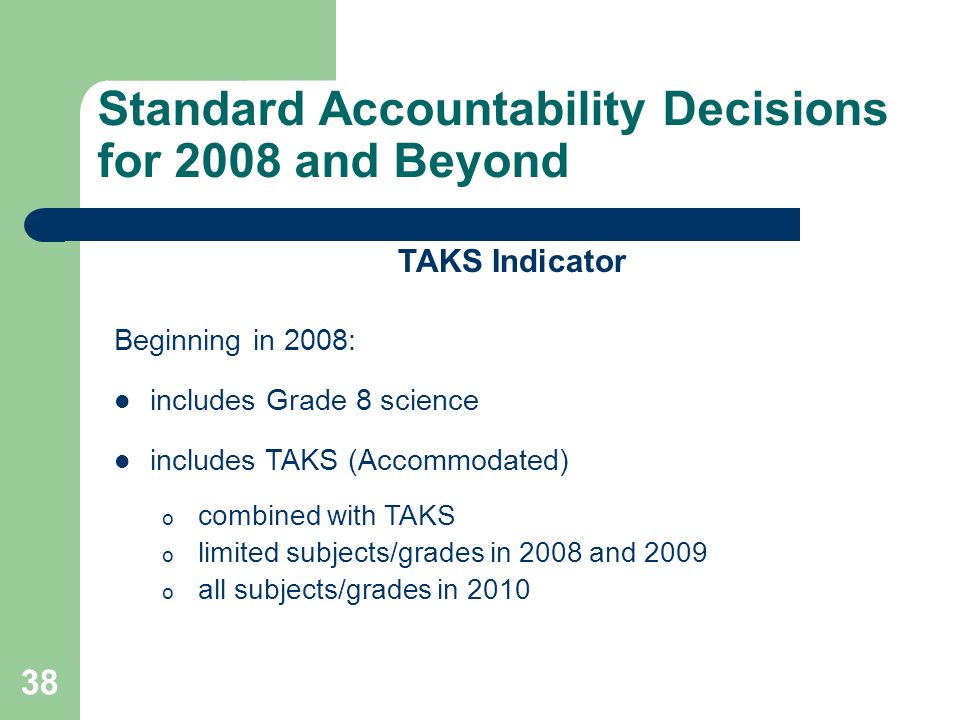 38 Standard Accountability Decisions for 2008 and Beyond TAKS Indicator Beginning in 2008: includes Grade 8 science includes TAKS (Accommodated) o combined with TAKS o limited subjects/grades in 2008 and 2009 o all subjects/grades in 2010