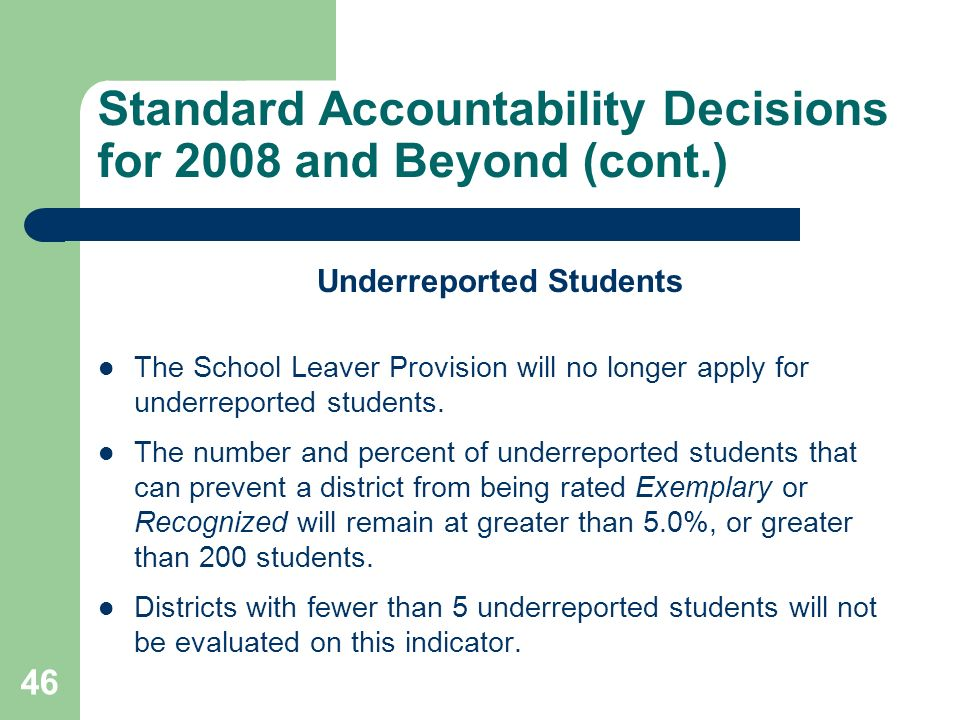 46 Standard Accountability Decisions for 2008 and Beyond (cont.) Underreported Students The School Leaver Provision will no longer apply for underreported students.