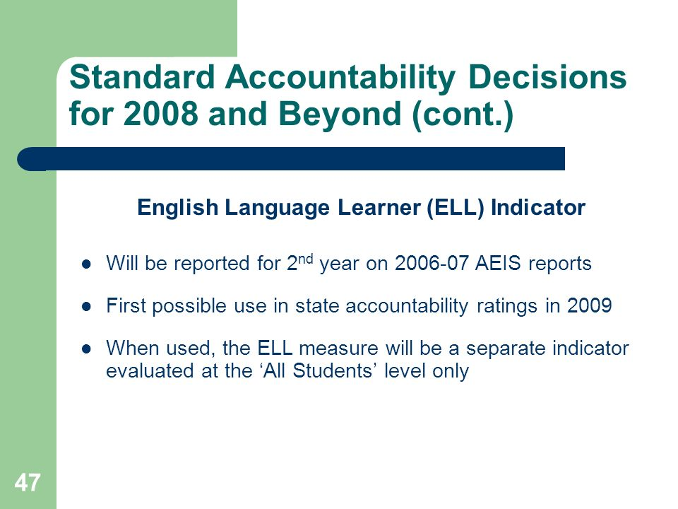 47 Standard Accountability Decisions for 2008 and Beyond (cont.) English Language Learner (ELL) Indicator Will be reported for 2 nd year on 2006-07 AEIS reports First possible use in state accountability ratings in 2009 When used, the ELL measure will be a separate indicator evaluated at the All Students level only