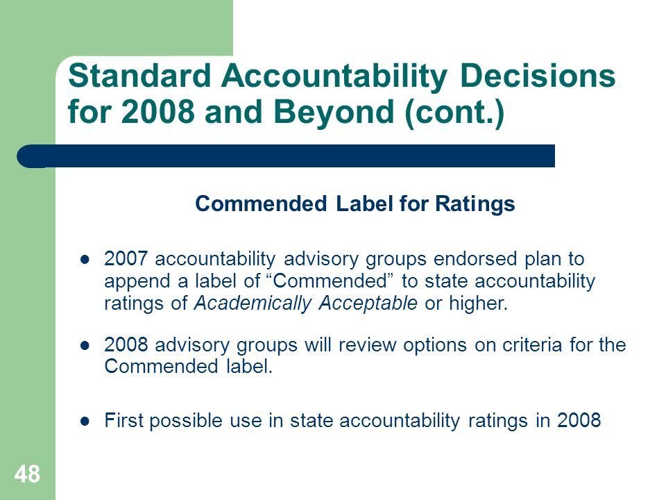 48 Standard Accountability Decisions for 2008 and Beyond (cont.) Commended Label for Ratings 2007 accountability advisory groups endorsed plan to append a label of Commended to state accountability ratings of Academically Acceptable or higher.
