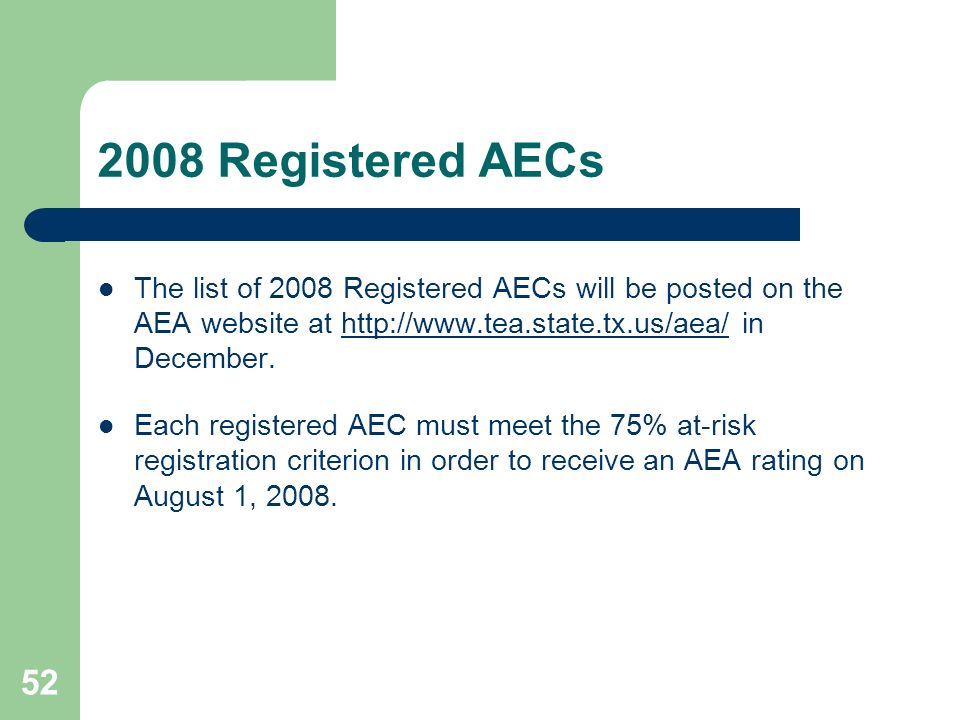 52 2008 Registered AECs The list of 2008 Registered AECs will be posted on the AEA website at http://www.tea.state.tx.us/aea/ in December.http://www.tea.state.tx.us/aea/ Each registered AEC must meet the 75% at-risk registration criterion in order to receive an AEA rating on August 1, 2008.