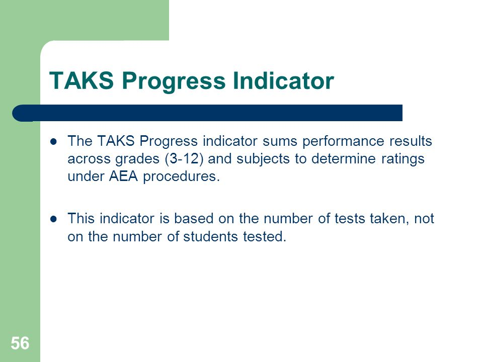 56 TAKS Progress Indicator The TAKS Progress indicator sums performance results across grades (3-12) and subjects to determine ratings under AEA procedures.