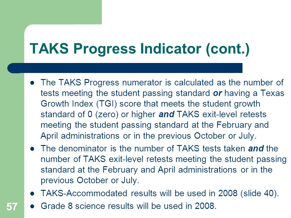 57 TAKS Progress Indicator (cont.) The TAKS Progress numerator is calculated as the number of tests meeting the student passing standard or having a Texas Growth Index (TGI) score that meets the student growth standard of 0 (zero) or higher and TAKS exit-level retests meeting the student passing standard at the February and April administrations or in the previous October or July.