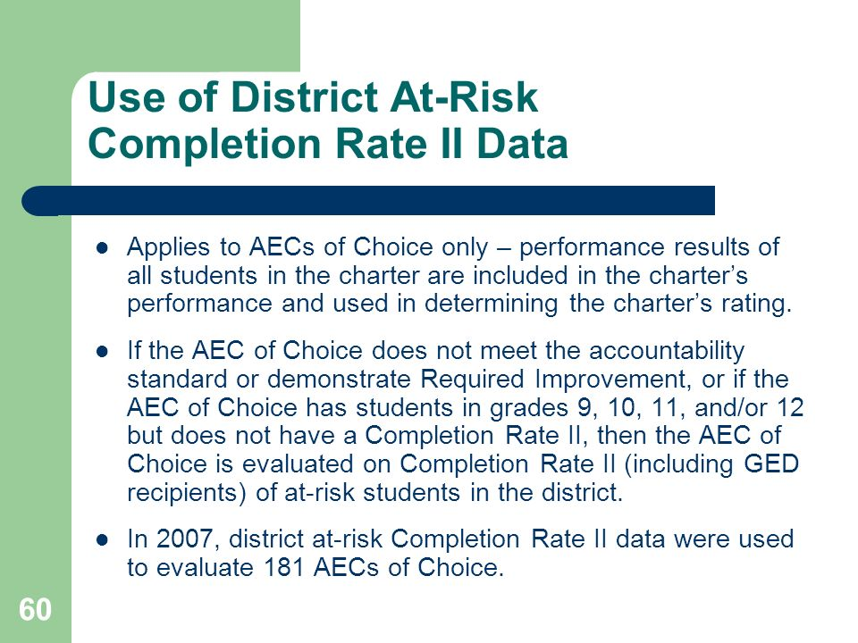 60 Use of District At-Risk Completion Rate II Data Applies to AECs of Choice only – performance results of all students in the charter are included in the charters performance and used in determining the charters rating.