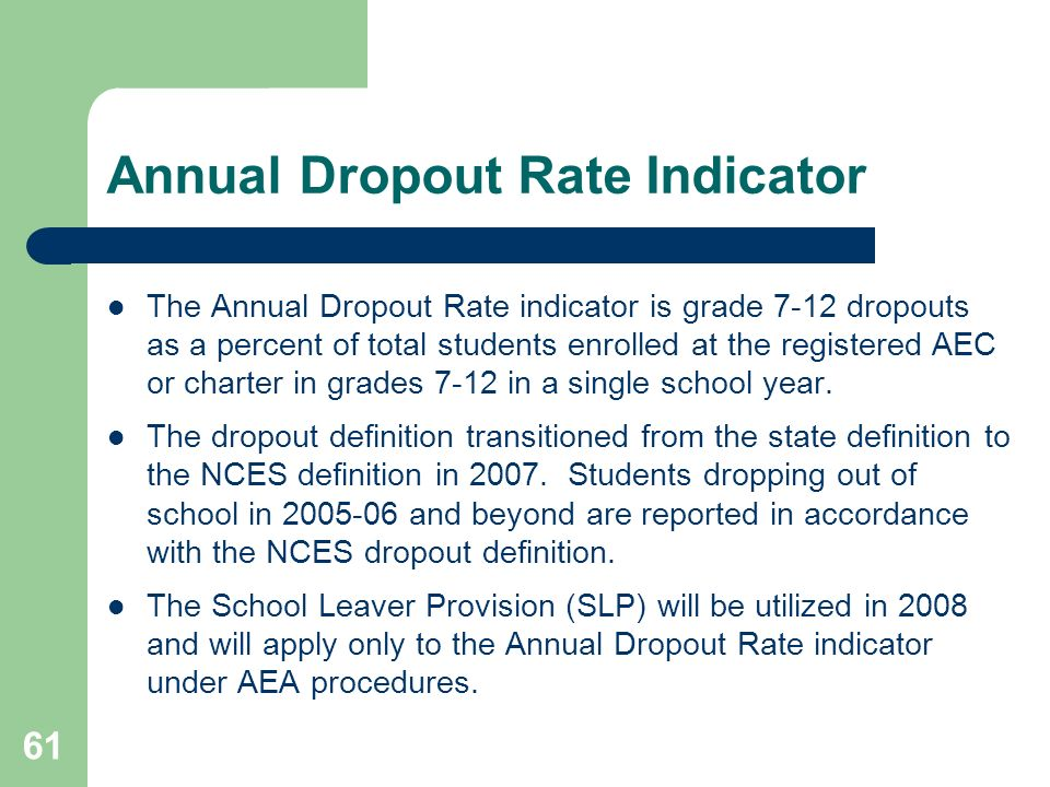 61 Annual Dropout Rate Indicator The Annual Dropout Rate indicator is grade 7-12 dropouts as a percent of total students enrolled at the registered AEC or charter in grades 7-12 in a single school year.