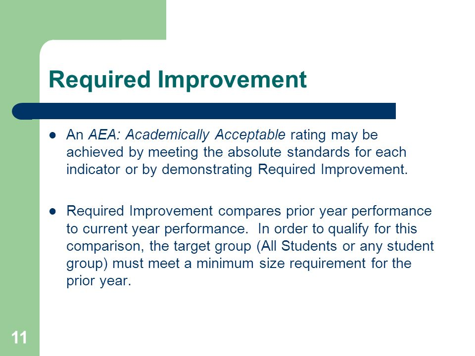 11 Required Improvement An AEA: Academically Acceptable rating may be achieved by meeting the absolute standards for each indicator or by demonstrating Required Improvement.