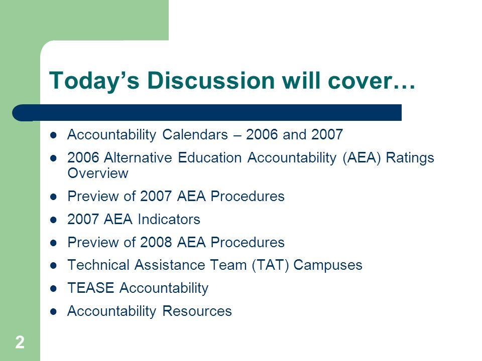 2 Todays Discussion will cover… Accountability Calendars – 2006 and 2007 2006 Alternative Education Accountability (AEA) Ratings Overview Preview of 2007 AEA Procedures 2007 AEA Indicators Preview of 2008 AEA Procedures Technical Assistance Team (TAT) Campuses TEASE Accountability Accountability Resources