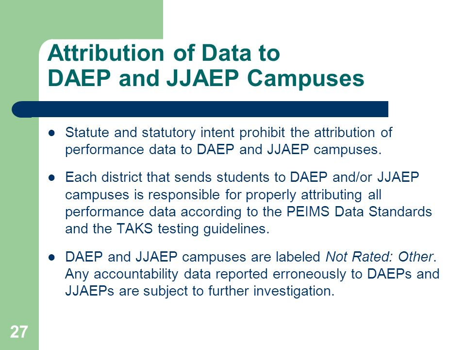 27 Attribution of Data to DAEP and JJAEP Campuses Statute and statutory intent prohibit the attribution of performance data to DAEP and JJAEP campuses.