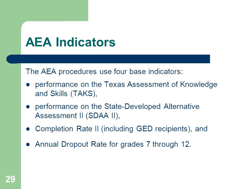 29 AEA Indicators The AEA procedures use four base indicators: performance on the Texas Assessment of Knowledge and Skills (TAKS), performance on the State-Developed Alternative Assessment II (SDAA II), Completion Rate II (including GED recipients), and Annual Dropout Rate for grades 7 through 12.