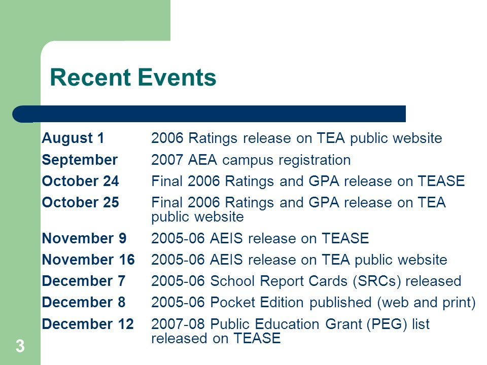 3 Recent Events August 12006 Ratings release on TEA public website September2007 AEA campus registration October 24Final 2006 Ratings and GPA release on TEASE October 25Final 2006 Ratings and GPA release on TEA public website November 92005-06 AEIS release on TEASE November 162005-06 AEIS release on TEA public website December 72005-06 School Report Cards (SRCs) released December 82005-06 Pocket Edition published (web and print) December 122007-08 Public Education Grant (PEG) list released on TEASE