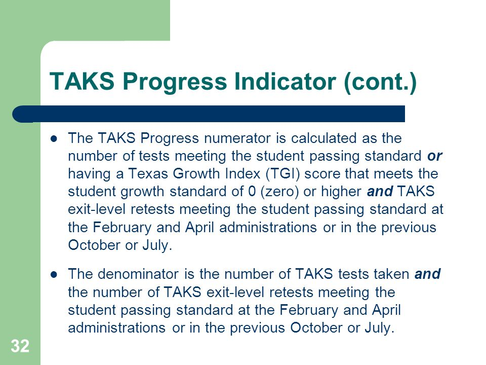32 TAKS Progress Indicator (cont.) The TAKS Progress numerator is calculated as the number of tests meeting the student passing standard or having a Texas Growth Index (TGI) score that meets the student growth standard of 0 (zero) or higher and TAKS exit-level retests meeting the student passing standard at the February and April administrations or in the previous October or July.