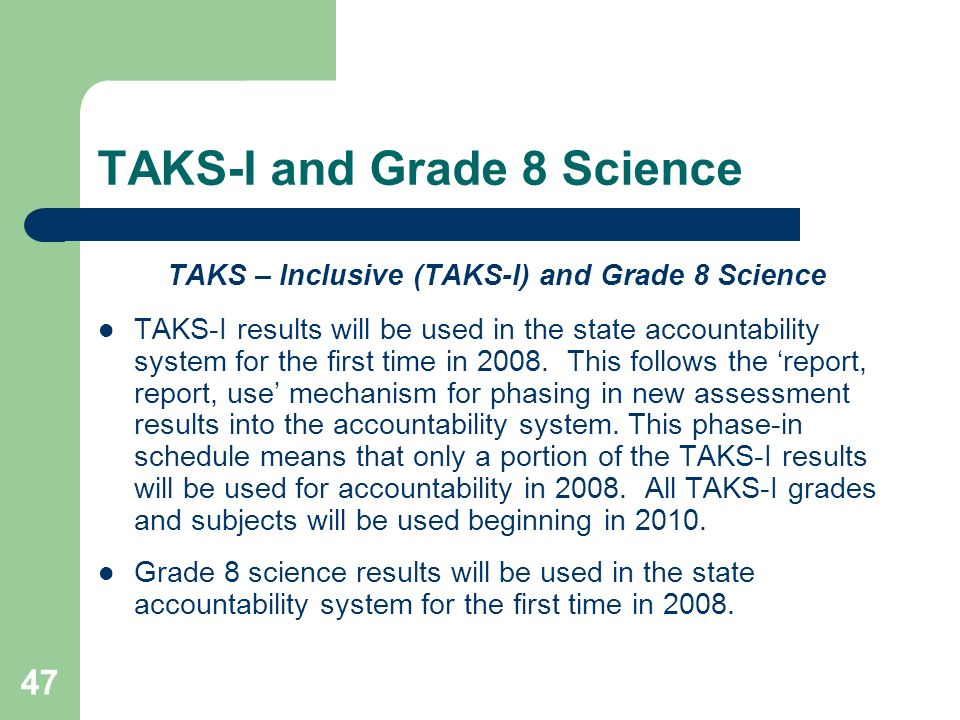 47 TAKS-I and Grade 8 Science TAKS – Inclusive (TAKS-I) and Grade 8 Science TAKS-I results will be used in the state accountability system for the first time in 2008.