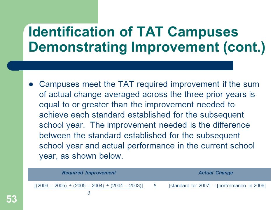53 Identification of TAT Campuses Demonstrating Improvement (cont.) Campuses meet the TAT required improvement if the sum of actual change averaged across the three prior years is equal to or greater than the improvement needed to achieve each standard established for the subsequent school year.