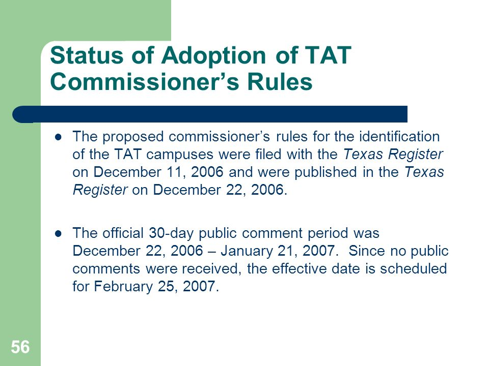 56 Status of Adoption of TAT Commissioners Rules The proposed commissioners rules for the identification of the TAT campuses were filed with the Texas Register on December 11, 2006 and were published in the Texas Register on December 22, 2006.