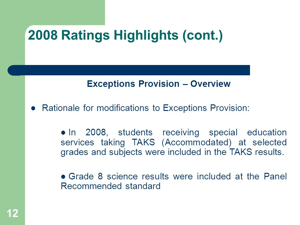 12 2008 Ratings Highlights (cont.) Exceptions Provision – Overview Rationale for modifications to Exceptions Provision: In 2008, students receiving special education services taking TAKS (Accommodated) at selected grades and subjects were included in the TAKS results.