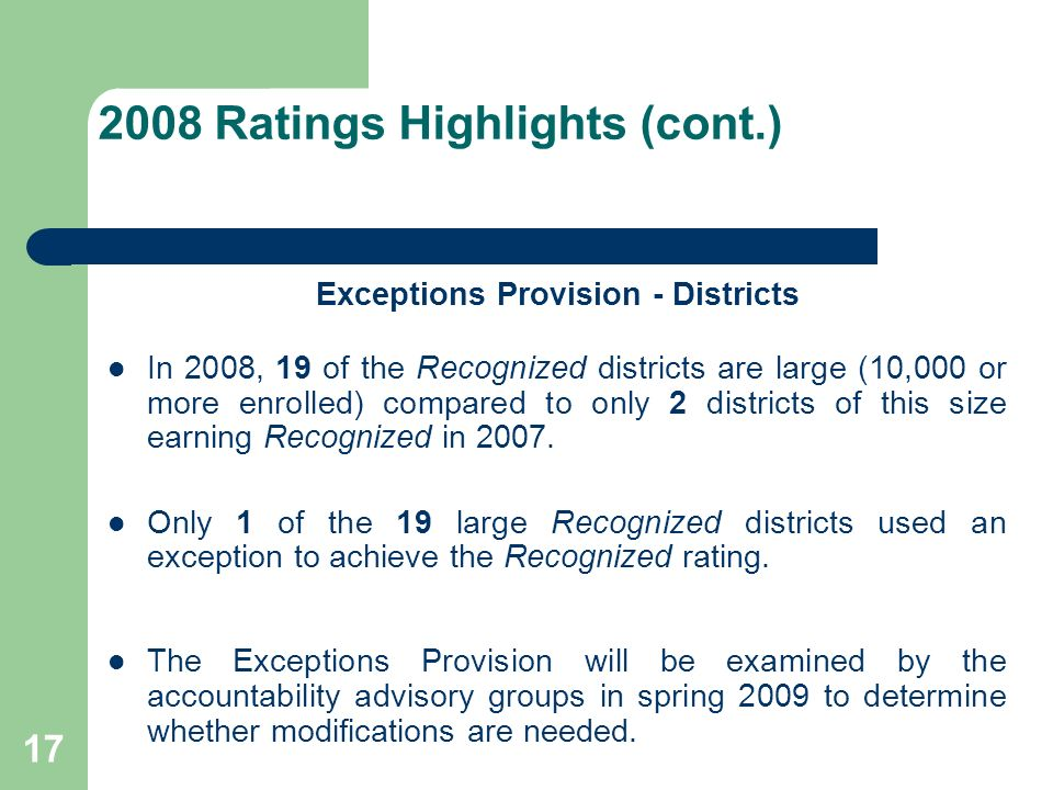 17 2008 Ratings Highlights (cont.) Exceptions Provision - Districts In 2008, 19 of the Recognized districts are large (10,000 or more enrolled) compared to only 2 districts of this size earning Recognized in 2007.