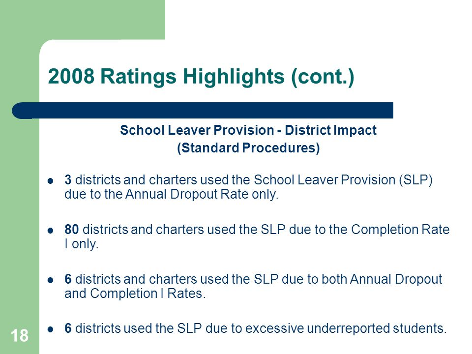 18 2008 Ratings Highlights (cont.) School Leaver Provision - District Impact (Standard Procedures) 3 districts and charters used the School Leaver Provision (SLP) due to the Annual Dropout Rate only.