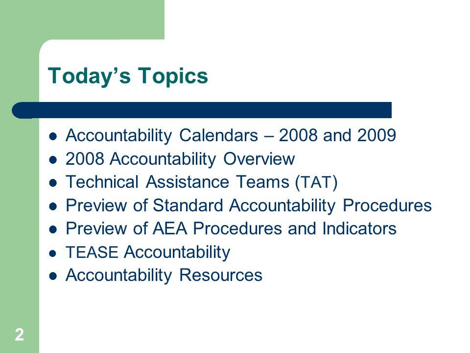 2 Todays Topics Accountability Calendars – 2008 and 2009 2008 Accountability Overview Technical Assistance Teams ( TAT ) Preview of Standard Accountability Procedures Preview of AEA Procedures and Indicators TEASE Accountability Accountability Resources