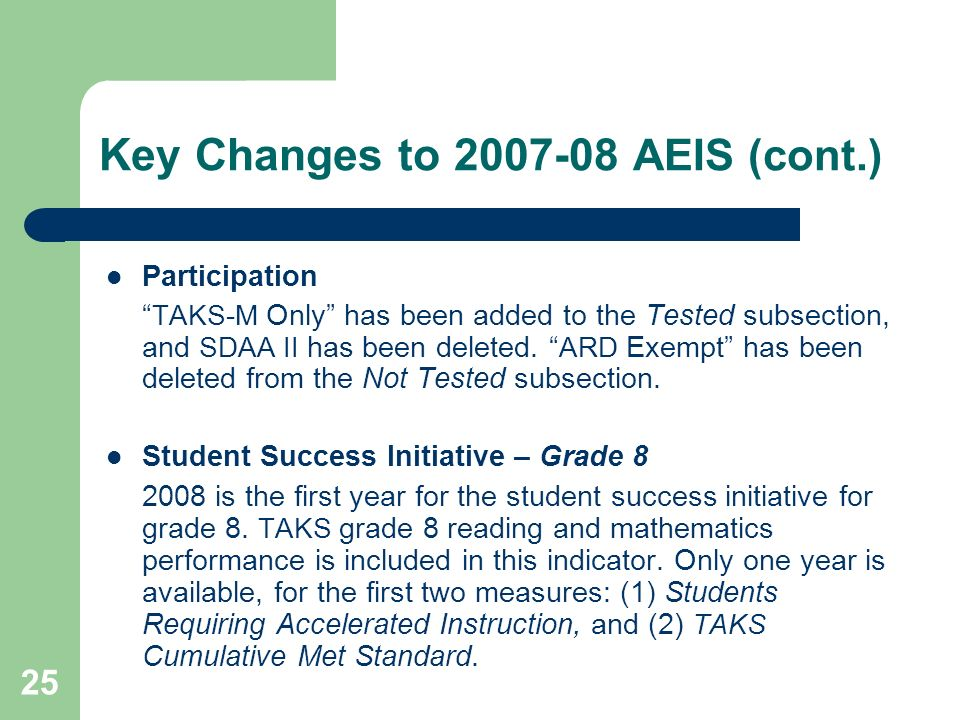 25 Key Changes to 2007-08 AEIS (cont.) Participation TAKS-M Only has been added to the Tested subsection, and SDAA II has been deleted.