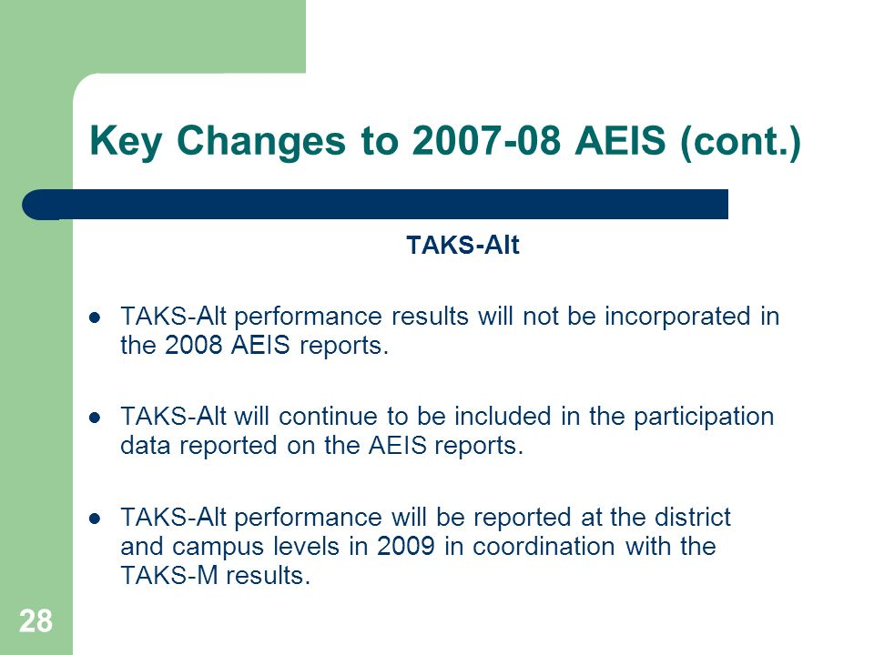28 Key Changes to 2007-08 AEIS (cont.) TAKS -Alt TAKS -Alt performance results will not be incorporated in the 2008 AEIS reports.