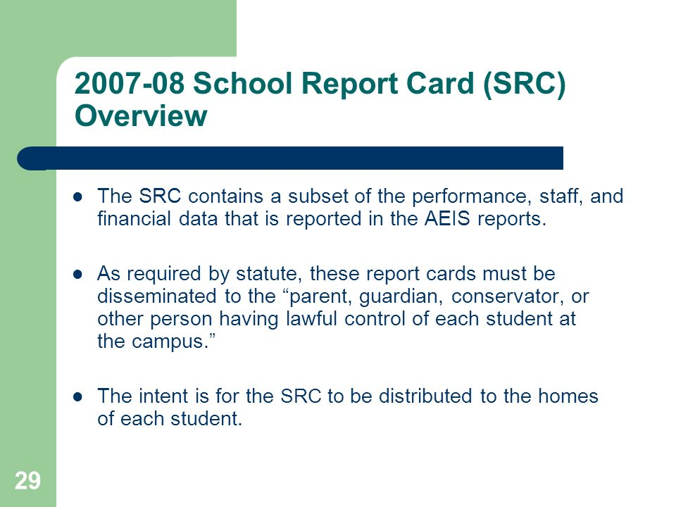 29 2007-08 School Report Card (SRC) Overview The SRC contains a subset of the performance, staff, and financial data that is reported in the AEIS reports.