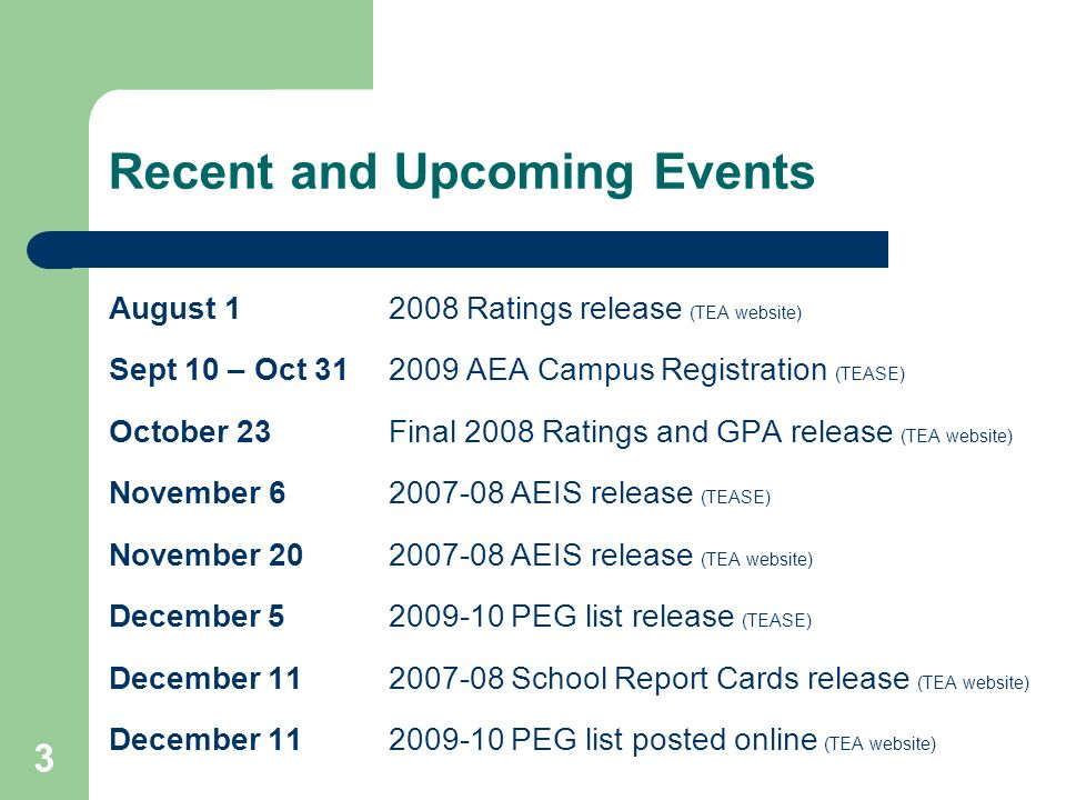 3 Recent and Upcoming Events August 12008 Ratings release (TEA website) Sept 10 – Oct 312009 AEA Campus Registration (TEASE) October 23Final 2008 Ratings and GPA release (TEA website) November 62007-08 AEIS release (TEASE) November 202007-08 AEIS release (TEA website) December 5 2009-10 PEG list release (TEASE) December 112007-08 School Report Cards release (TEA website) December 11 2009-10 PEG list posted online (TEA website)