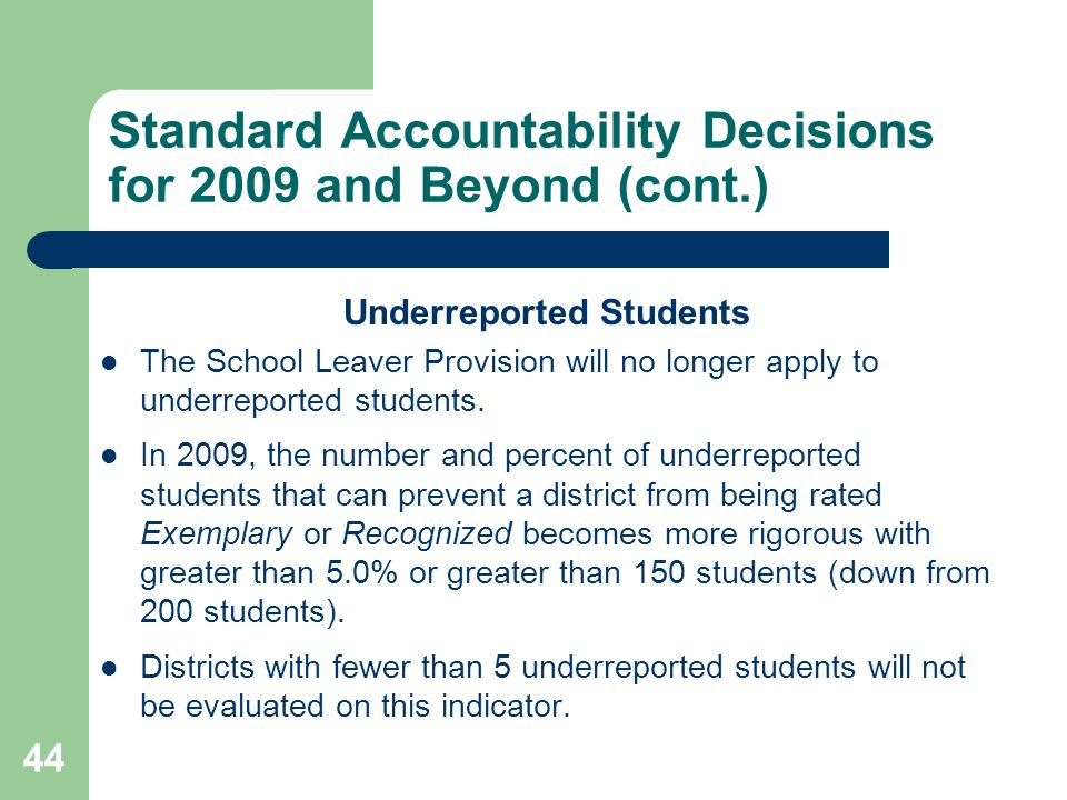 44 Standard Accountability Decisions for 2009 and Beyond (cont.) Underreported Students The School Leaver Provision will no longer apply to underreported students.