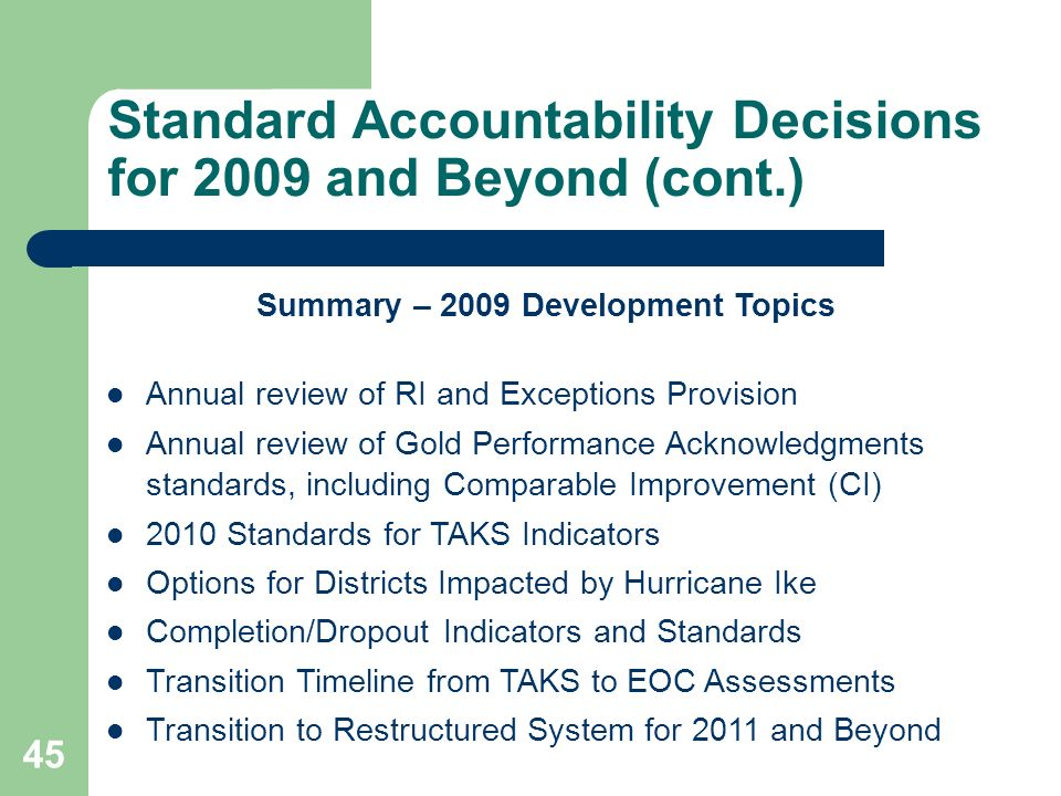 45 Standard Accountability Decisions for 2009 and Beyond (cont.) Summary – 2009 Development Topics Annual review of RI and Exceptions Provision Annual review of Gold Performance Acknowledgments standards, including Comparable Improvement (CI) 2010 Standards for TAKS Indicators Options for Districts Impacted by Hurricane Ike Completion/Dropout Indicators and Standards Transition Timeline from TAKS to EOC Assessments Transition to Restructured System for 2011 and Beyond