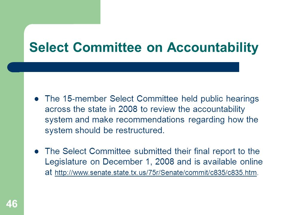 46 Select Committee on Accountability The 15-member Select Committee held public hearings across the state in 2008 to review the accountability system and make recommendations regarding how the system should be restructured.