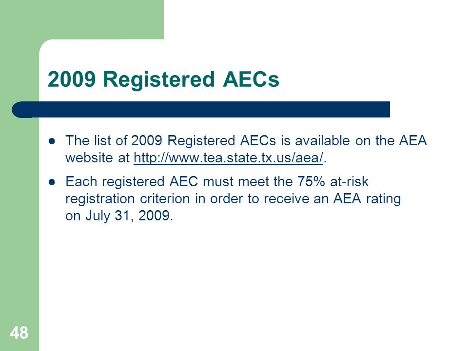48 2009 Registered AEC s The list of 2009 Registered AECs is available on the AEA website at http://www.tea.state.tx.us/aea/.http://www.tea.state.tx.us/aea/ Each registered AEC must meet the 75% at-risk registration criterion in order to receive an AEA rating on July 31, 2009.