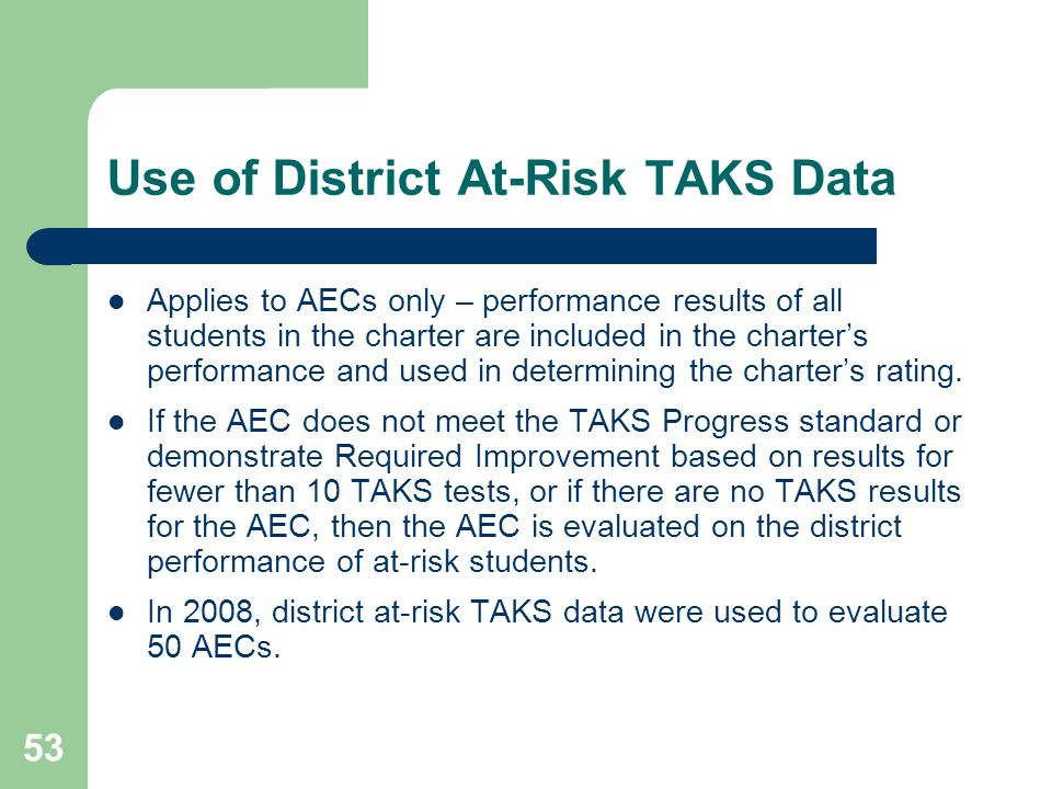 53 Use of District At-Risk TAKS Data Applies to AECs only – performance results of all students in the charter are included in the charters performance and used in determining the charters rating.