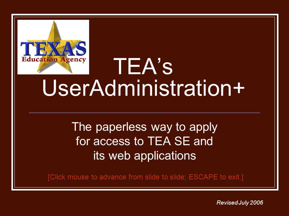 TEAs UserAdministration+ The paperless way to apply for access to TEA SE and its web applications Revised July 2006 [Click mouse to advance from slide to slide; ESCAPE to exit.]