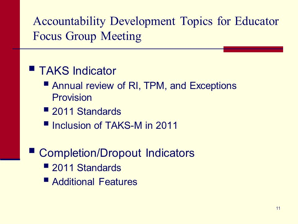 Accountability Development Topics for Educator Focus Group Meeting TAKS Indicator Annual review of RI, TPM, and Exceptions Provision 2011 Standards Inclusion of TAKS-M in 2011 Completion/Dropout Indicators 2011 Standards Additional Features 11