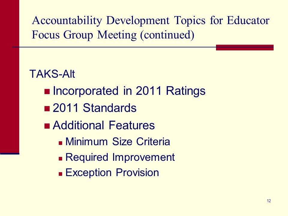 Accountability Development Topics for Educator Focus Group Meeting (continued) TAKS-Alt Incorporated in 2011 Ratings 2011 Standards Additional Features Minimum Size Criteria Required Improvement Exception Provision 12