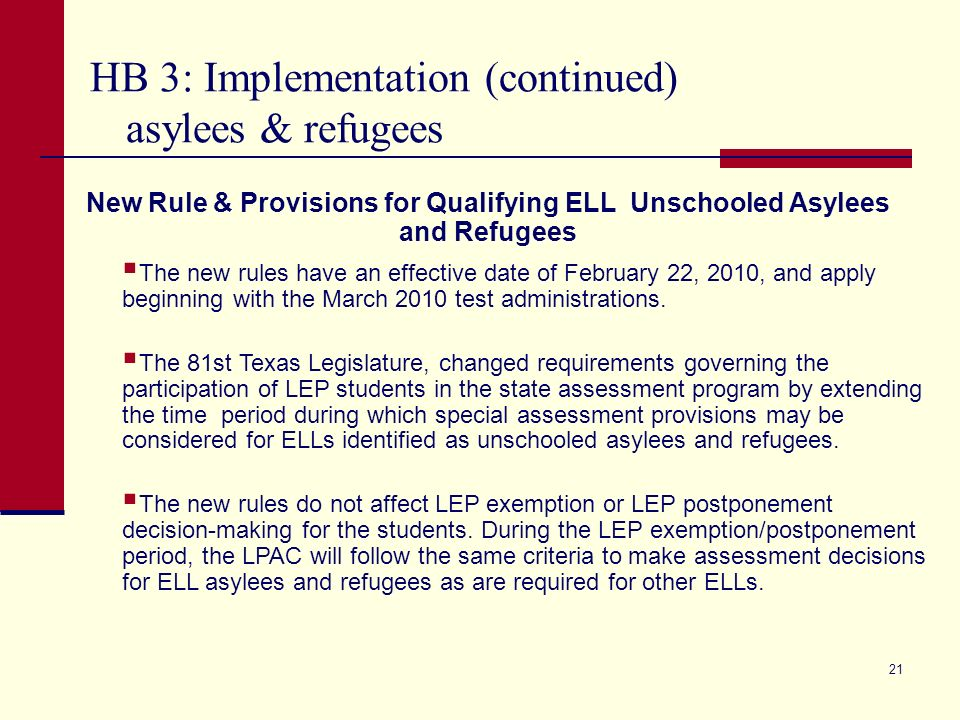 HB 3: Implementation (continued) asylees & refugees 21 New Rule & Provisions for Qualifying ELL Unschooled Asylees and Refugees The new rules have an effective date of February 22, 2010, and apply beginning with the March 2010 test administrations.