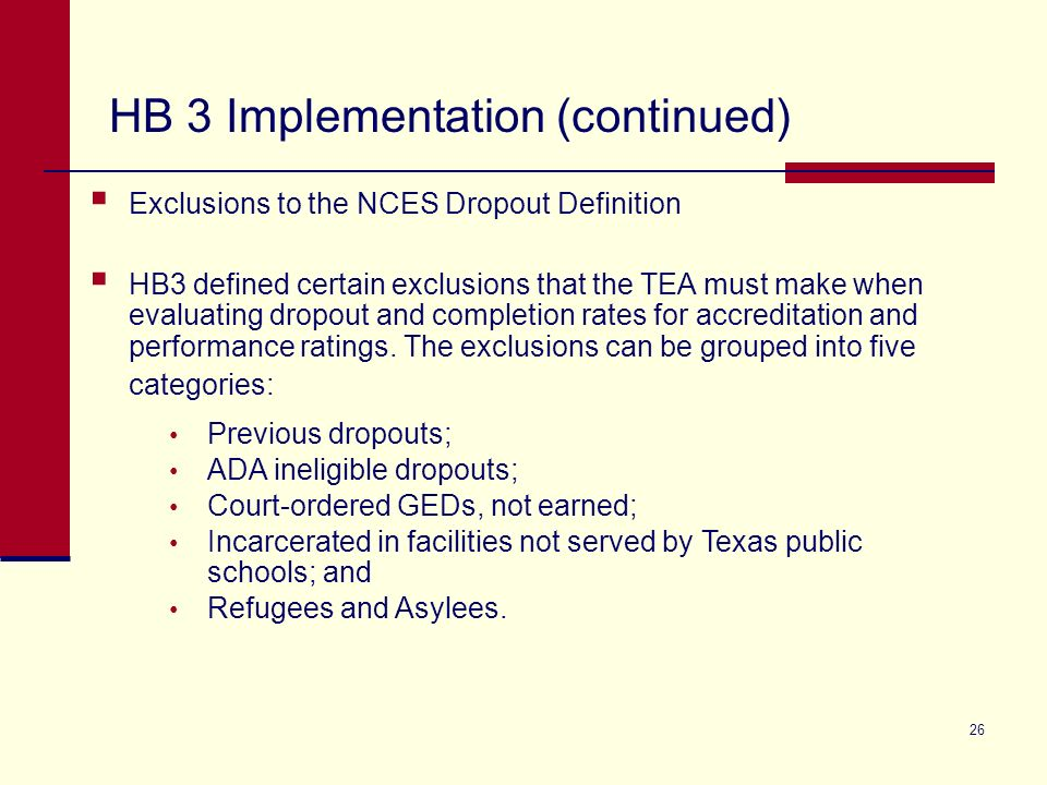 26 Exclusions to the NCES Dropout Definition HB3 defined certain exclusions that the TEA must make when evaluating dropout and completion rates for accreditation and performance ratings.