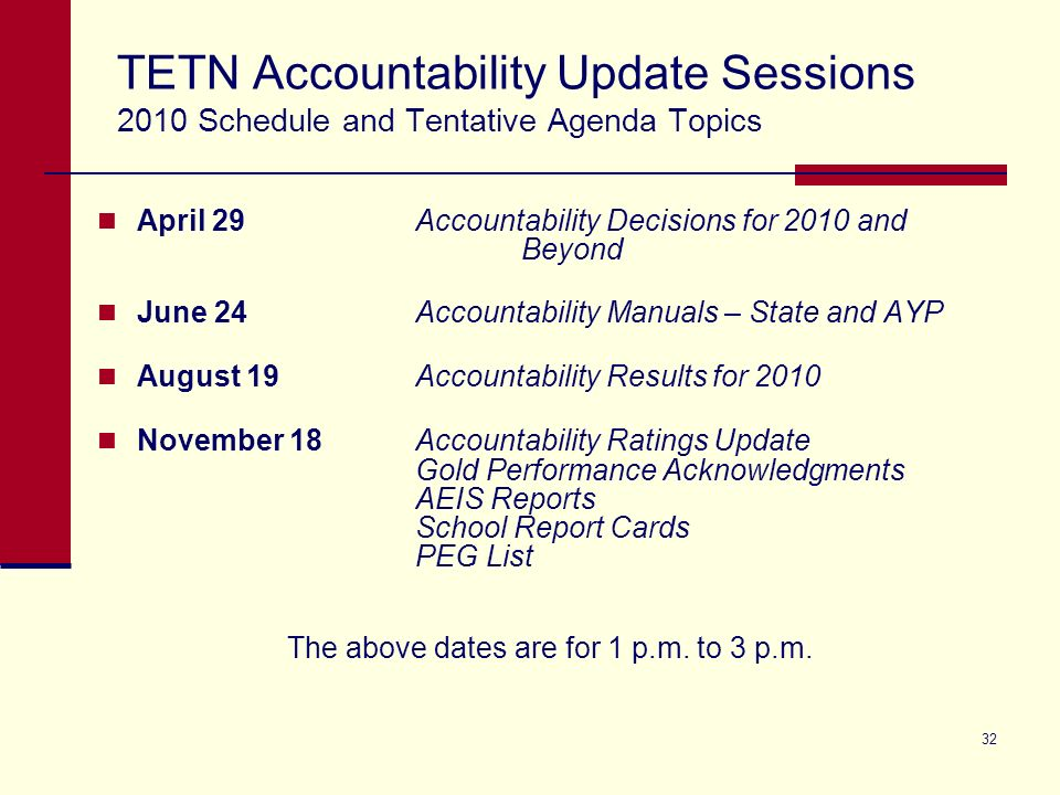 32 TETN Accountability Update Sessions 2010 Schedule and Tentative Agenda Topics April 29Accountability Decisions for 2010 and Beyond June 24Accountability Manuals – State and AYP August 19Accountability Results for 2010 November 18Accountability Ratings Update Gold Performance Acknowledgments AEIS Reports School Report Cards PEG List The above dates are for 1 p.m.