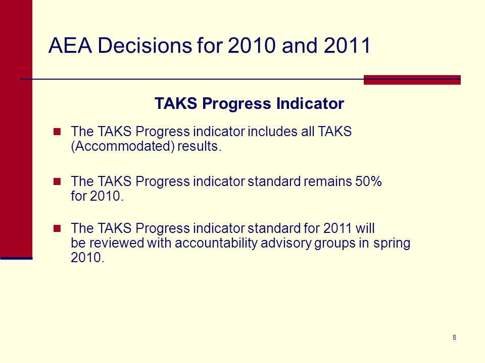 8 AEA Decisions for 2010 and 2011 TAKS Progress Indicator The TAKS Progress indicator includes all TAKS (Accommodated) results.