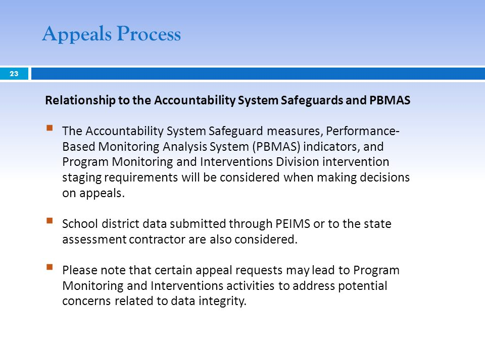 23 Appeals Process Relationship to the Accountability System Safeguards and PBMAS The Accountability System Safeguard measures, Performance- Based Monitoring Analysis System (PBMAS) indicators, and Program Monitoring and Interventions Division intervention staging requirements will be considered when making decisions on appeals.