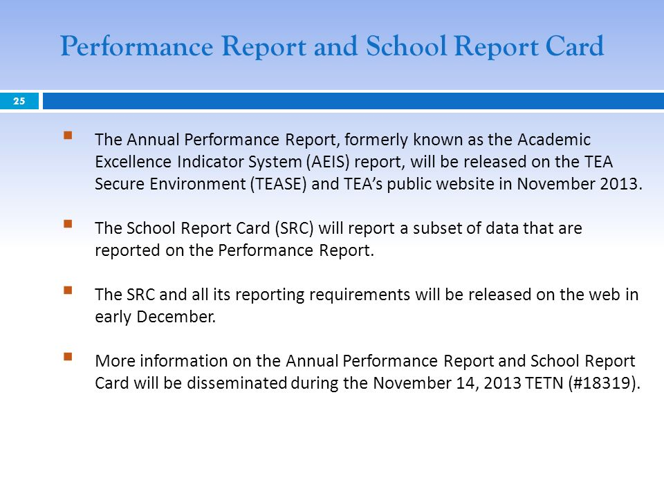 25 Performance Report and School Report Card The Annual Performance Report, formerly known as the Academic Excellence Indicator System (AEIS) report, will be released on the TEA Secure Environment (TEASE) and TEAs public website in November 2013.
