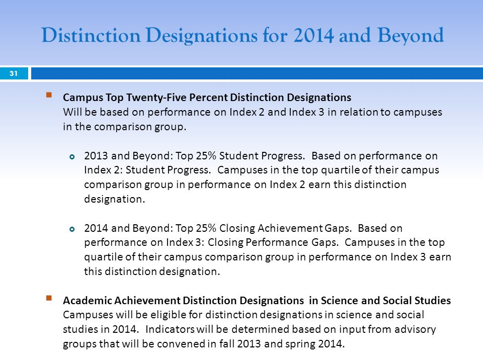 31 Distinction Designations for 2014 and Beyond Campus Top Twenty-Five Percent Distinction Designations Will be based on performance on Index 2 and Index 3 in relation to campuses in the comparison group.