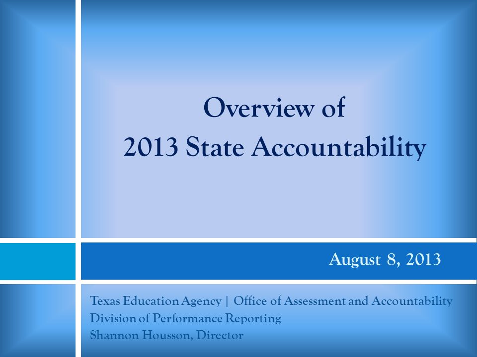 August 8, 2013 Texas Education Agency | Office of Assessment and Accountability Division of Performance Reporting Shannon Housson, Director Overview of 2013 State Accountability