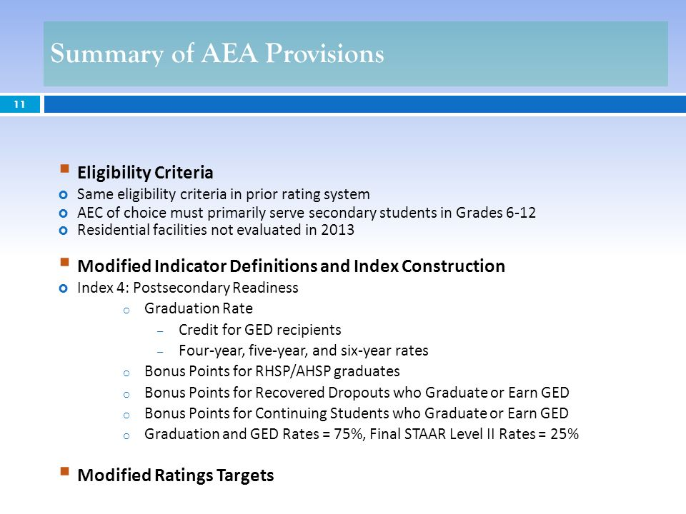 11 Eligibility Criteria Same eligibility criteria in prior rating system AEC of choice must primarily serve secondary students in Grades 6-12 Residential facilities not evaluated in 2013 Modified Indicator Definitions and Index Construction Index 4: Postsecondary Readiness o Graduation Rate – Credit for GED recipients – Four-year, five-year, and six-year rates o Bonus Points for RHSP/AHSP graduates o Bonus Points for Recovered Dropouts who Graduate or Earn GED o Bonus Points for Continuing Students who Graduate or Earn GED o Graduation and GED Rates = 75%, Final STAAR Level II Rates = 25% Modified Ratings Targets Summary of AEA Provisions