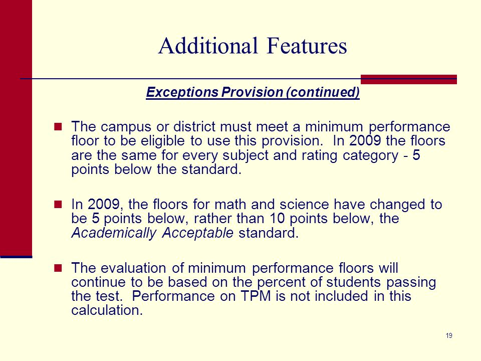 18 Additional Features Exceptions Provision The Exceptions Provision will continue to be applied to only the 25 TAKS measures (5 subjects multiplied by 5 groups: All Students, African American, Hispanic, White, and Economically Disadvantaged).