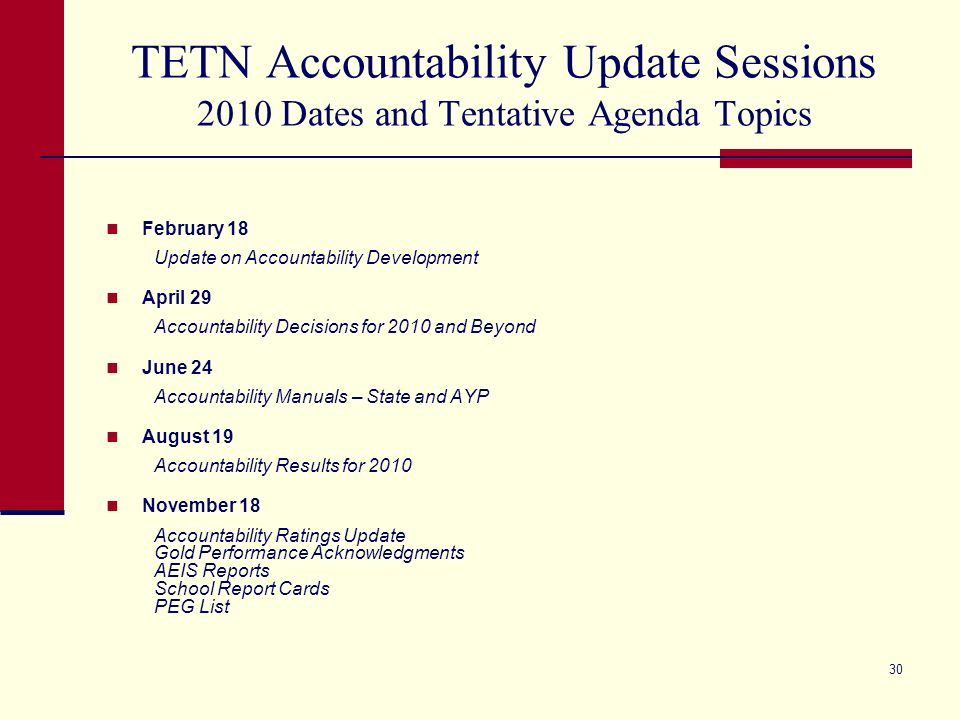 29 TETN Accountability Update Sessions Remaining 2009 Dates and Tentative Agenda Topics August 20Accountability Results for 2009 November 19Accountability Ratings Update Gold Performance Acknowledgments AEIS Reports School Report Cards PEG List The above dates are for 1 p.m.