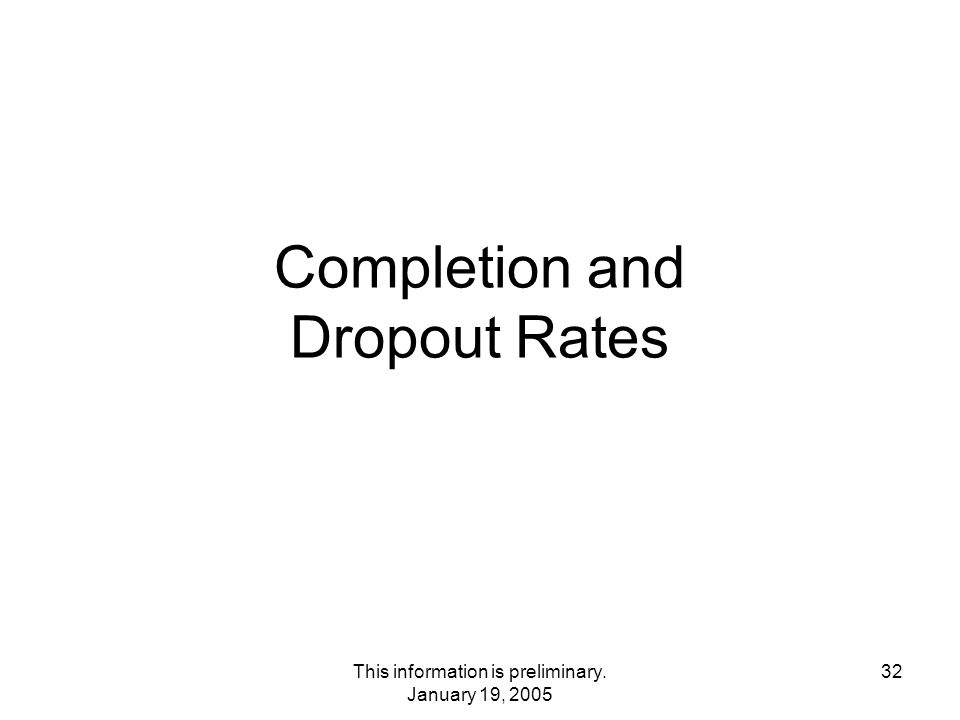 This information is preliminary. January 19, 2005 32 Completion and Dropout Rates