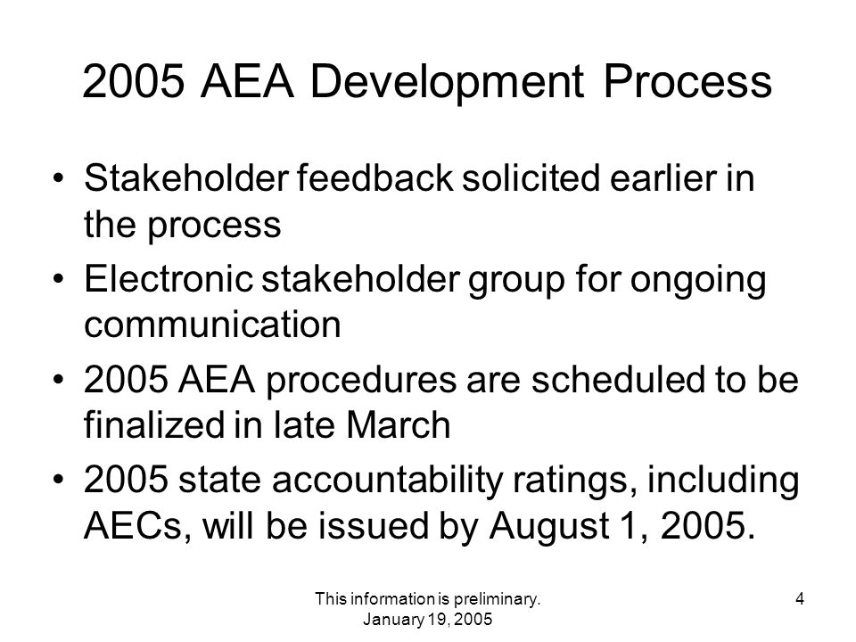 4 2005 AEA Development Process Stakeholder feedback solicited earlier in the process Electronic stakeholder group for ongoing communication 2005 AEA procedures are scheduled to be finalized in late March 2005 state accountability ratings, including AECs, will be issued by August 1, 2005.