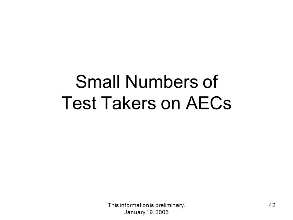 This information is preliminary. January 19, 2005 42 Small Numbers of Test Takers on AECs