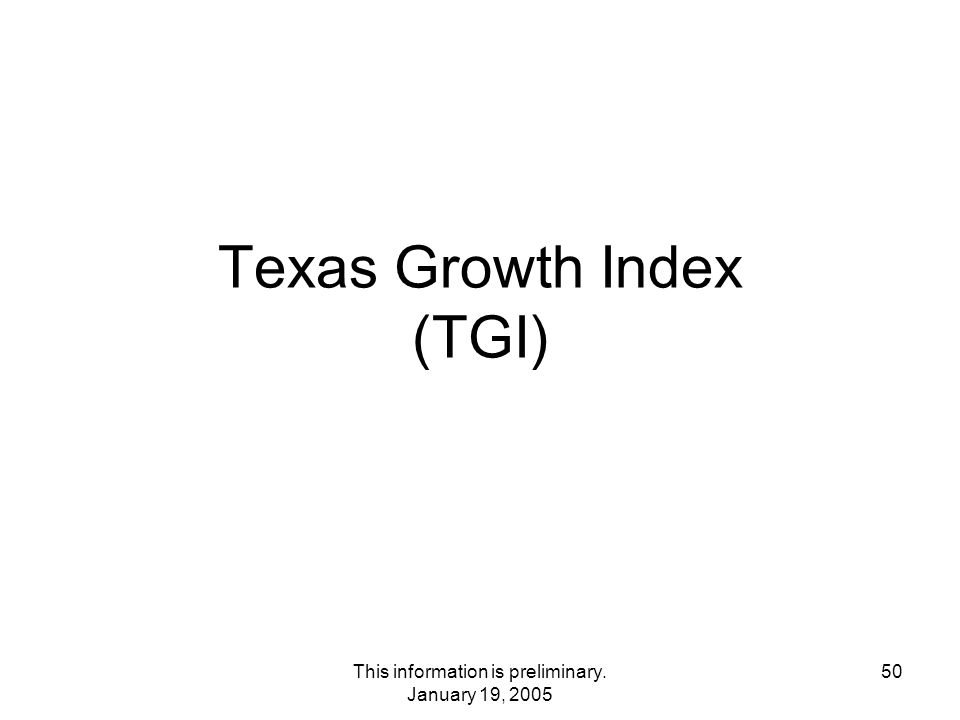 This information is preliminary. January 19, 2005 50 Texas Growth Index (TGI)