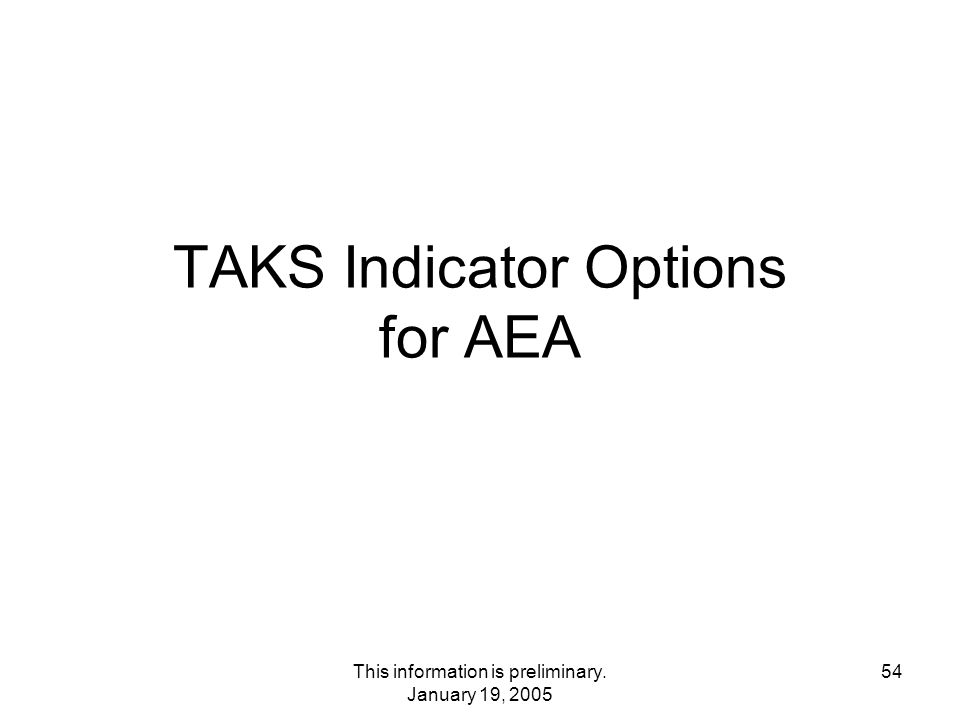 This information is preliminary. January 19, 2005 54 TAKS Indicator Options for AEA